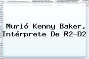 Murió <b>Kenny Baker</b>, Intérprete De R2-D2