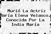 Murió La Actriz María Elena Velasco, Conocida Por <b>La India María</b>
