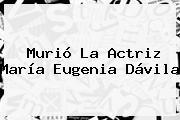 Murió La Actriz <b>María Eugenia Dávila</b>