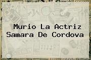 Murio La Actriz <b>Samara De Cordova</b>