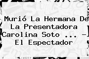 Murió La Hermana De La Presentadora <b>Carolina Soto</b> <b>...</b> - El Espectador