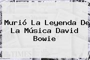 Murió La Leyenda De La Música <b>David Bowie</b>