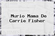 Murio Mama De <b>Carrie Fisher</b>
