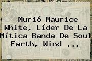 Murió <b>Maurice White</b>, Líder De La Mítica Banda De Soul Earth, Wind <b>...</b>