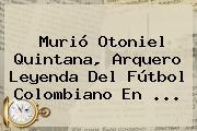 Murió <b>Otoniel Quintana</b>, Arquero Leyenda Del Fútbol Colombiano En ...