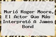 Murió <b>Roger Moore</b>, El Actor Que Más Interpretó A James Bond