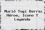 Murió <b>Yogi Berra</b>; Héroe, Icono Y Leyenda
