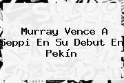 Murray Vence A Seppi En Su Debut En Pekín