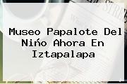 <b>Museo Papalote</b> Del <b>Niño</b> Ahora En <b>Iztapalapa</b>