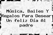 Música, Bailes Y Regalos Para Desear Un <b>feliz Día</b> Al <b>padre</b>