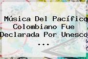 Música Del Pacífico Colombiano Fue Declarada Por <b>Unesco</b> <b>...</b>