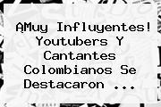 ¡Muy Influyentes! Youtubers Y Cantantes Colombianos Se Destacaron <b>...</b>