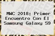 MWC 2018: Primer Encuentro Con El <b>Samsung</b> Galaxy <b>S9</b>