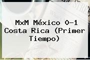 MxM <b>México</b> 0-1 <b>Costa Rica</b> (Primer Tiempo)