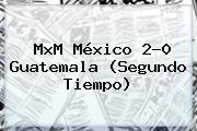 MxM <b>México</b> 2-0 <b>Guatemala</b> (Segundo Tiempo)