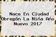 Nace En Ciudad Obregón La Niña <b>Año Nuevo 2017</b>