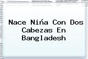 <b>Nace Niña Con Dos Cabezas</b> En Bangladesh