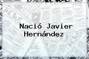 Nació <b>Javier Hernández</b>
