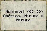 <b>Nacional</b> (0)-(0) <b>América</b>, Minuto A Minuto