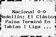 <b>Nacional</b> 0-0 <b>Medellín</b>: El Clásico Paisa Terminó En Tablas | Liga <b>...</b>