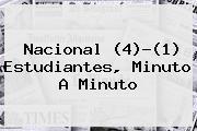 <b>Nacional</b> (4)-(1) Estudiantes, Minuto A Minuto