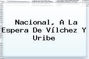 Nacional, A La Espera De Vílchez Y <b>Uribe</b>