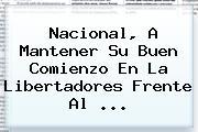 Nacional, A Mantener Su Buen Comienzo En La <b>Libertadores</b> Frente Al ...