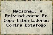 Nacional, A Reivindicarse En <b>Copa Libertadores</b> Contra Botafogo