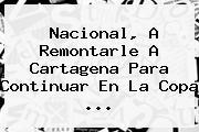<b>Nacional</b>, A Remontarle A <b>Cartagena</b> Para Continuar En La Copa ...