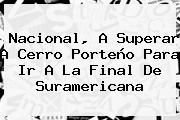 <b>Nacional</b>, A Superar A Cerro Porteño Para Ir A La Final De Suramericana