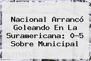 <b>Nacional</b> Arrancó Goleando En La Suramericana: 0-5 Sobre Municipal