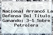<b>Nacional</b> Arrancó La Defensa Del Título Ganando: 3-1 Sobre Petrolera