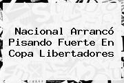 Nacional Arrancó Pisando Fuerte En <b>Copa Libertadores</b>