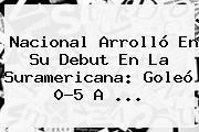 <b>Nacional</b> Arrolló En Su Debut En La Suramericana: Goleó 0-5 A ...