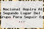 <b>Nacional</b> Aspira Al Segundo Lugar Del Grupo Para Seguir En ...
