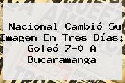 <b>Nacional</b> Cambió Su Imagen En Tres Días: Goleó 7-0 A <b>Bucaramanga</b>
