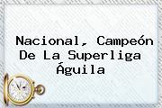 <b>Nacional</b>, Campeón De La Superliga Águila