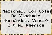 Nacional, Con Goles De <b>Vladimir Hernández</b>, Venció 2-0 Al América