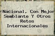 <b>Nacional</b>, Con Mejor Semblante Y Otros Retos Internacionales