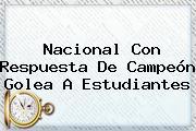 <b>Nacional</b> Con Respuesta De Campeón Golea A <b>Estudiantes</b>