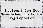 <b>Nacional</b> Con Sus Novedades, En Lo De <b>Hoy</b> Deportes