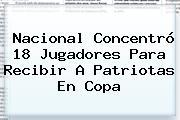 Nacional Concentró 18 Jugadores Para Recibir A Patriotas En <b>Copa</b>