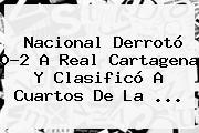 <b>Nacional</b> Derrotó 0-2 A Real Cartagena Y Clasificó A Cuartos De La ...