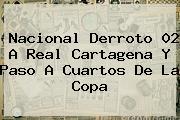 <b>Nacional</b> Derroto 02 A Real Cartagena Y Paso A Cuartos De La Copa