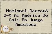 <b>Nacional</b> Derrotó 2-0 Al América De Cali En Juego Amistoso