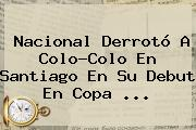 <b>Nacional</b> Derrotó A Colo-Colo En Santiago En Su Debut En Copa ...