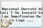 <b>Nacional</b> Derrotó Al Cali Y Se Instaló En Las Semifinales De La Liga <b>...</b>
