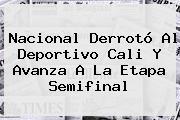 Nacional Derrotó Al <b>Deportivo Cali</b> Y Avanza A La Etapa Semifinal