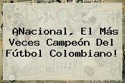 ¡<b>Nacional</b>, El Más Veces Campeón Del Fútbol Colombiano!