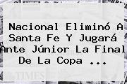 <b>Nacional</b> Eliminó A <b>Santa Fe</b> Y Jugará Ante Júnior La Final De La Copa ...